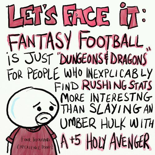 Fantasy football is just Dungeons & Dragons for people who inexplicably find rushing yards more interesting than slaying an umber hulk with a +5 holy avenger